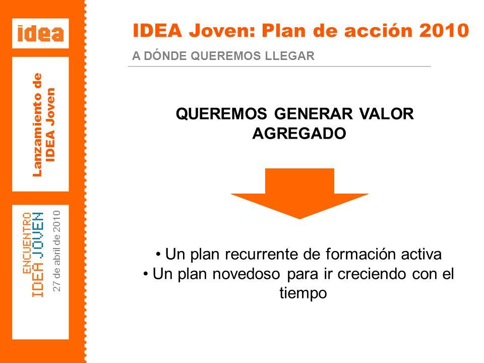 Lanzamiento de IDEA Joven 27 de abril de 2010 IDEA Joven: Plan de acción 2010 A DÓNDE QUEREMOS LLEGAR QUEREMOS GENERAR VALOR AGREGADO Un plan recurrente de formación activa Un plan novedoso para ir creciendo con el tiempo