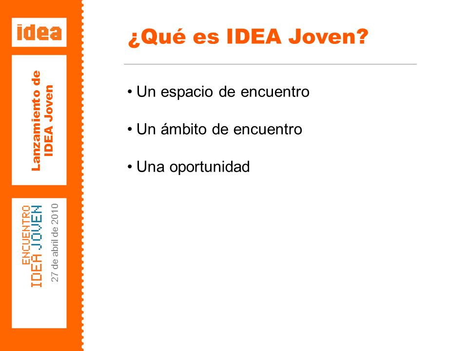 Lanzamiento de IDEA Joven 27 de abril de 2010 Un espacio de encuentro Un ámbito de encuentro Una oportunidad ¿Qué es IDEA Joven