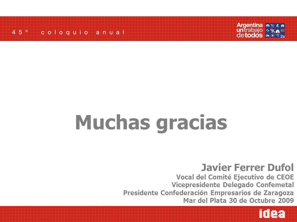 Muchas gracias Javier Ferrer Dufol Vocal del Comité Ejecutivo de CEOE Vicepresidente Delegado Confemetal Presidente Confederación Empresarios de Zaragoza Mar del Plata 30 de Octubre 2009