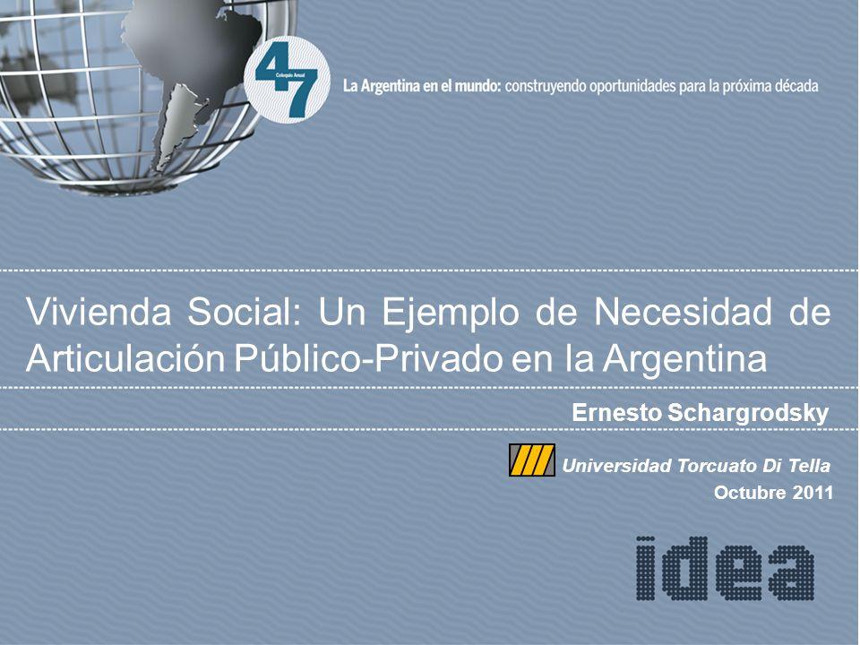 Ernesto Schargrodsky Vivienda Social: Un Ejemplo de Necesidad de Articulación Público-Privado en la Argentina Universidad Torcuato Di Tella Octubre 2011