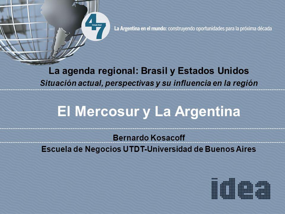 La agenda regional: Brasil y Estados Unidos Situación actual, perspectivas y su influencia en la región El Mercosur y La Argentina Bernardo Kosacoff E