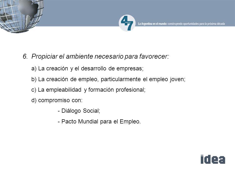 6.Propiciar el ambiente necesario para favorecer: a) La creación y el desarrollo de empresas; b) La creación de empleo, particularmente el empleo joven; c) La empleabilidad y formación profesional; d) compromiso con: - Diálogo Social; - Pacto Mundial para el Empleo.