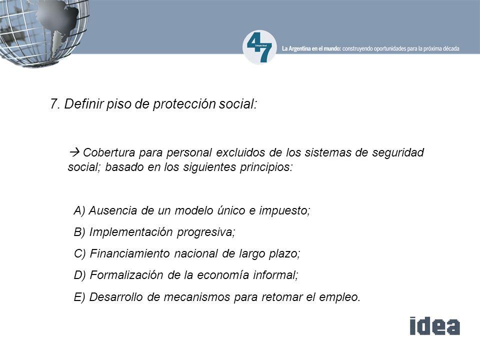 7. Definir piso de protección social: Cobertura para personal excluidos de los sistemas de seguridad social; basado en los siguientes principios: A) A