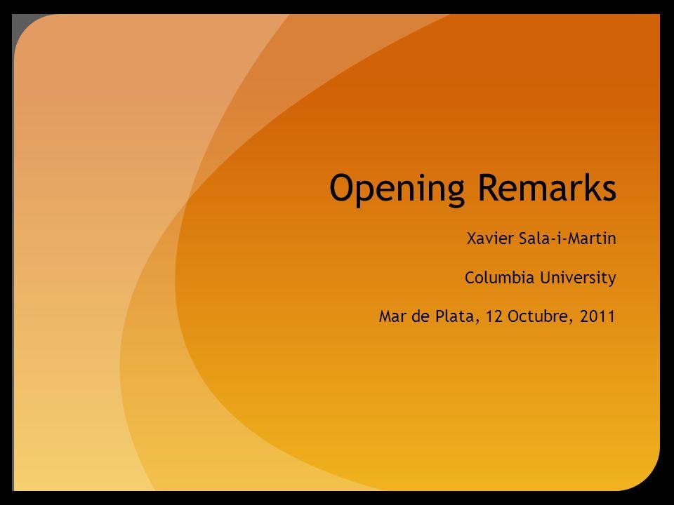 Opening Remarks Xavier Sala-i-Martin Columbia University Mar de Plata, 12 Octubre, 2011