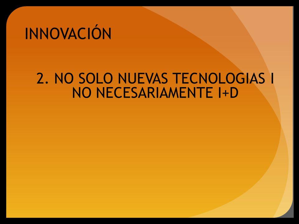 INNOVACIÓN 2. NO SOLO NUEVAS TECNOLOGIAS I NO NECESARIAMENTE I+D