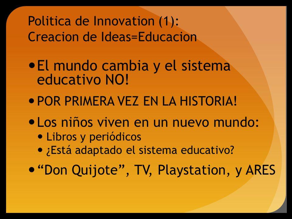Politica de Innovation (1): Creacion de Ideas=Educacion El mundo cambia y el sistema educativo NO! POR PRIMERA VEZ EN LA HISTORIA! Los niños viven en