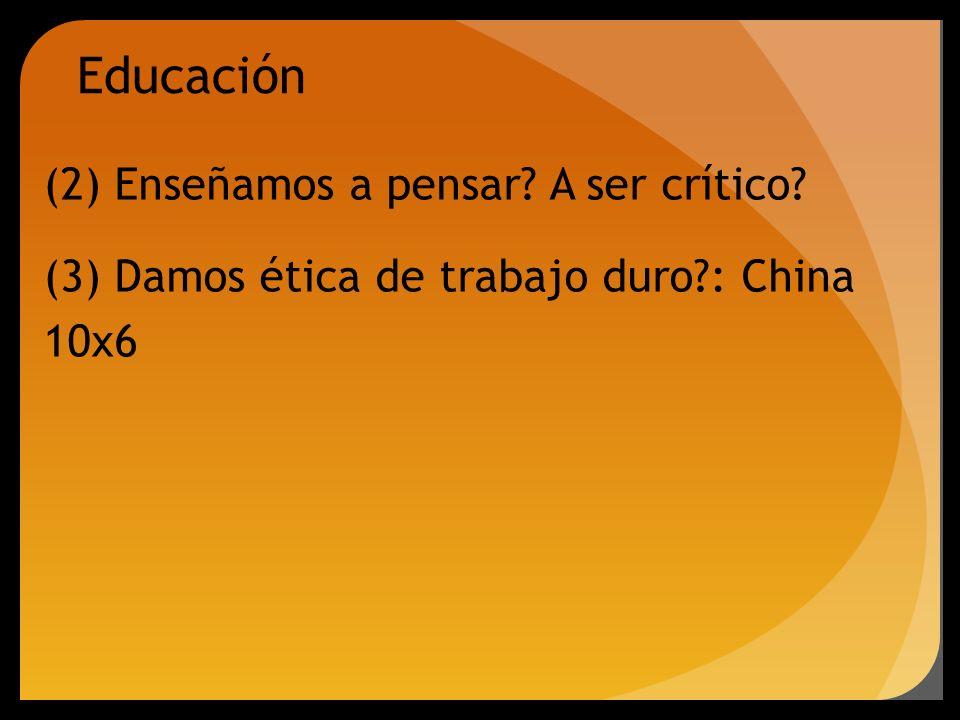 (2) Enseñamos a pensar? A ser crítico? (3) Damos ética de trabajo duro?: China 10x6