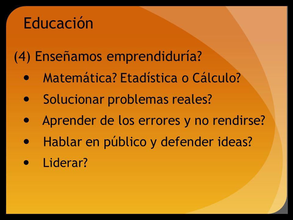 Educación (4) Enseñamos emprendiduría? Matemática? Etadística o Cálculo? Solucionar problemas reales? Aprender de los errores y no rendirse? Hablar en