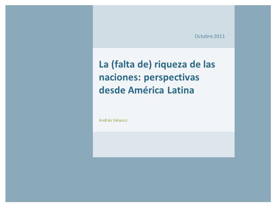 Octubre 2011 La (falta de) riqueza de las naciones: perspectivas desde América Latina Andrés Velasco