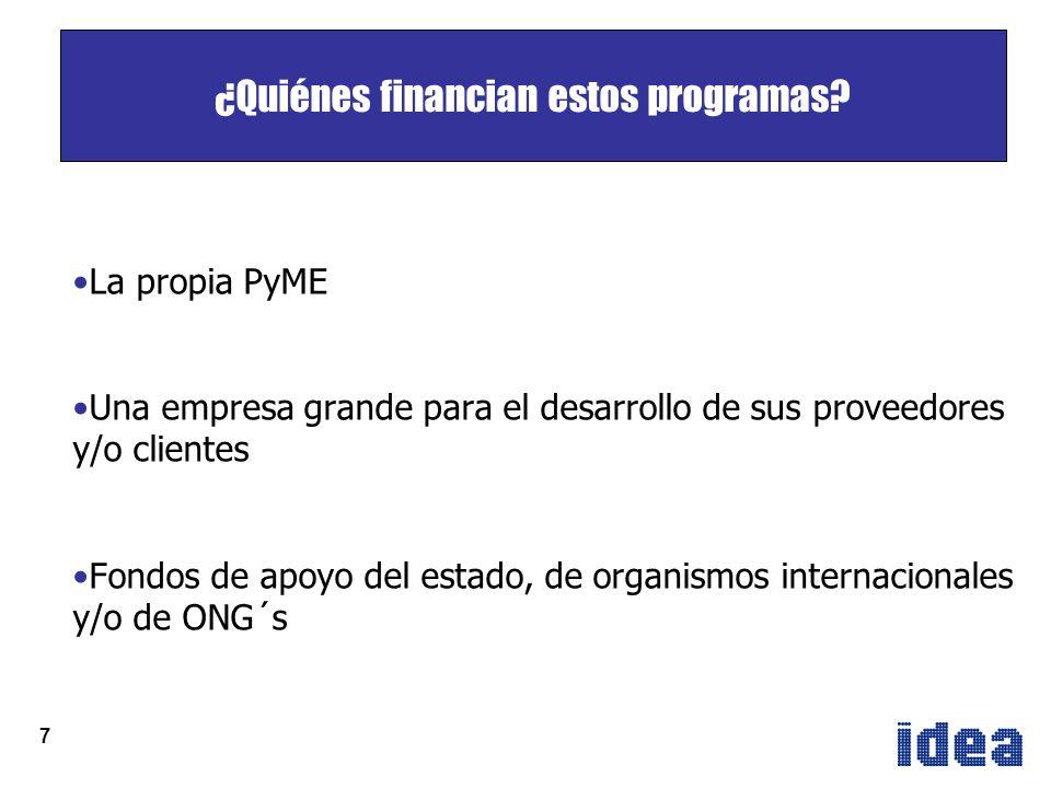 7 La propia PyME Una empresa grande para el desarrollo de sus proveedores y/o clientes Fondos de apoyo del estado, de organismos internacionales y/o de ONG´s ¿Quiénes financian estos programas