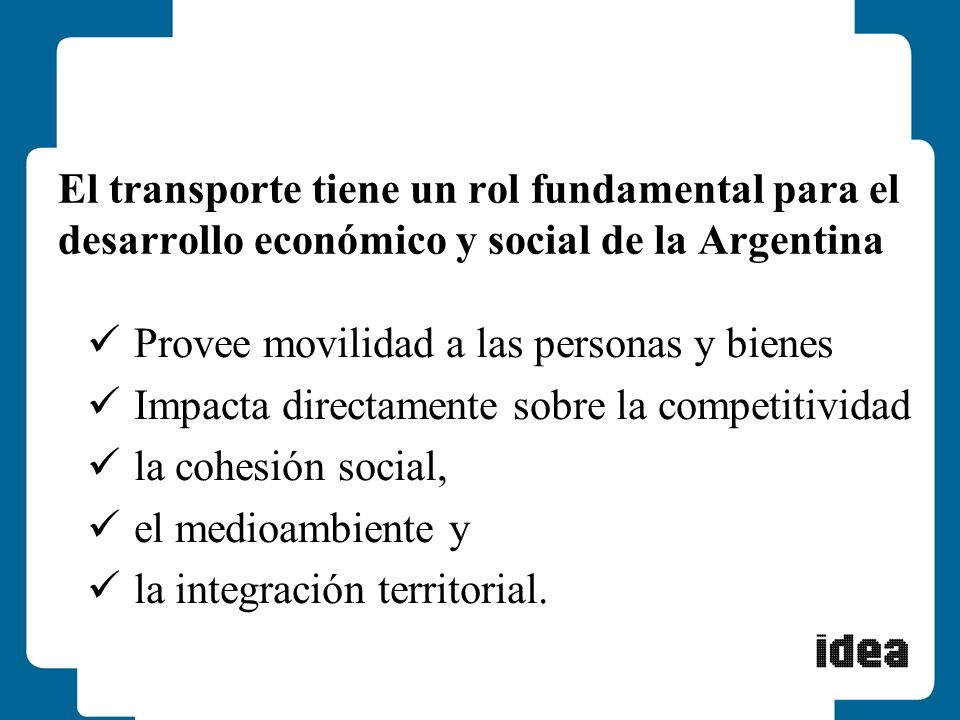 El transporte tiene un rol fundamental para el desarrollo económico y social de la Argentina Provee movilidad a las personas y bienes Impacta directam