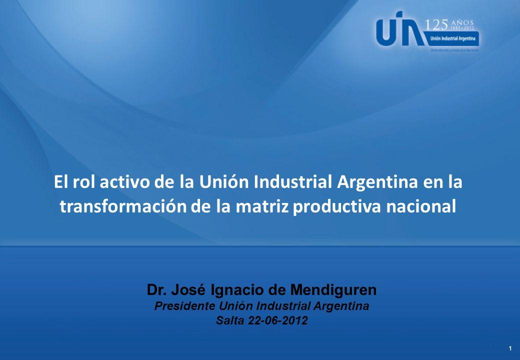 1 Dr. José Ignacio de Mendiguren Presidente Unión Industrial Argentina Salta 22-06-2012 El rol activo de la Unión Industrial Argentina en la transform
