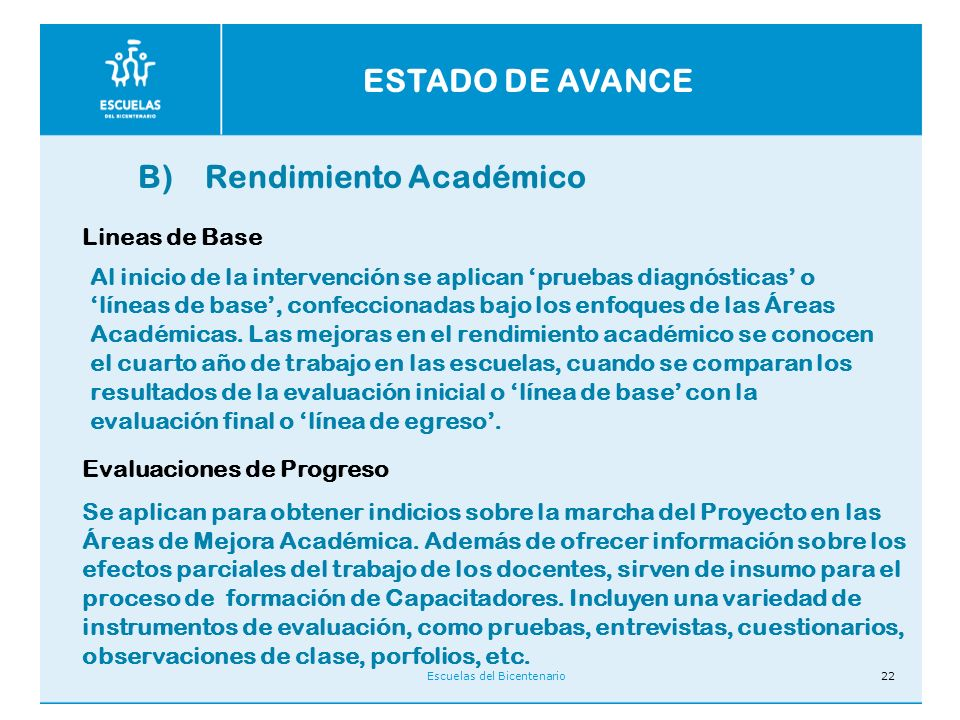 Escuelas del Bicentenario22 ESTADO DE AVANCE B) Rendimiento Académico Lineas de Base Evaluaciones de Progreso Se aplican para obtener indicios sobre la marcha del Proyecto en las Áreas de Mejora Académica.