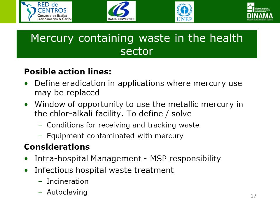 17 Mercury containing waste in the health sector Posible action lines: Define eradication in applications where mercury use may be replaced Window of