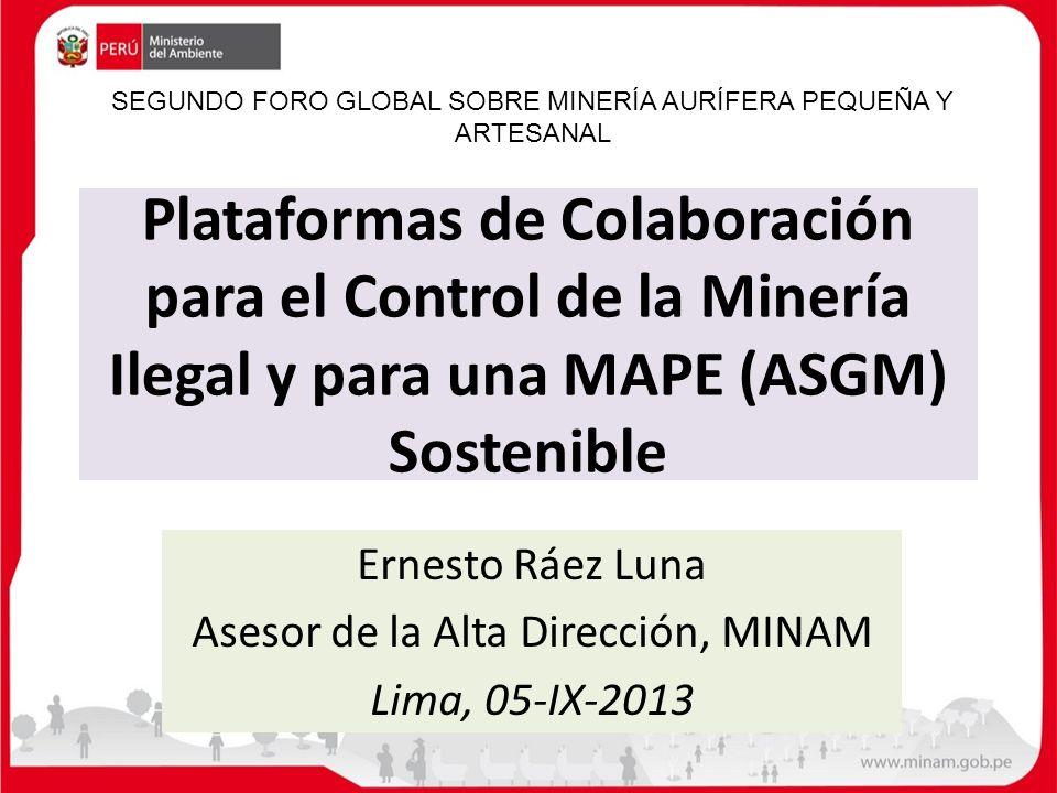 Plataformas de Colaboración para el Control de la Minería Ilegal y para una MAPE (ASGM) Sostenible Ernesto Ráez Luna Asesor de la Alta Dirección, MINA