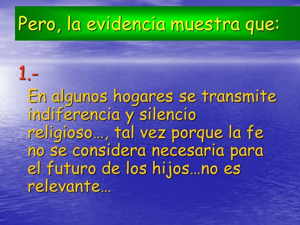 Pero, la evidencia muestra que: 1.- En algunos hogares se transmite indiferencia y silencio religioso…, tal vez porque la fe no se considera necesaria