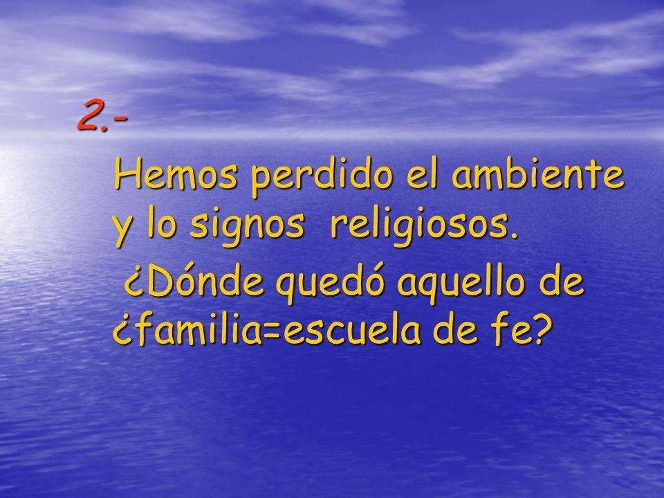 2.- Hemos perdido el ambiente y lo signos religiosos. ¿Dónde quedó aquello de ¿familia=escuela de fe? ¿Dónde quedó aquello de ¿familia=escuela de fe?