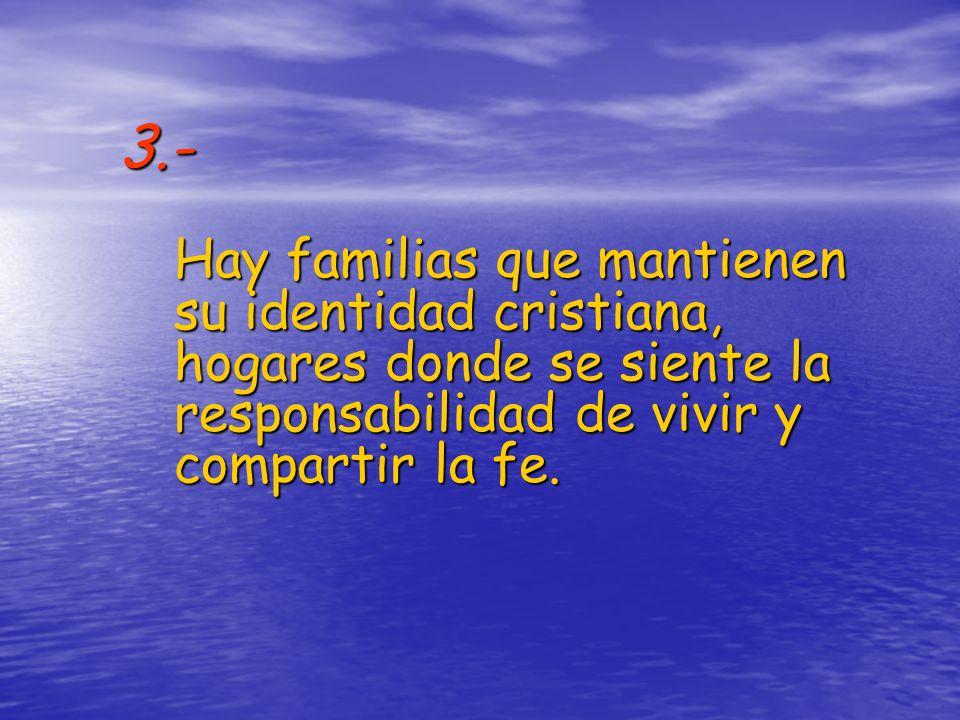 3.- Hay familias que mantienen su identidad cristiana, hogares donde se siente la responsabilidad de vivir y compartir la fe.