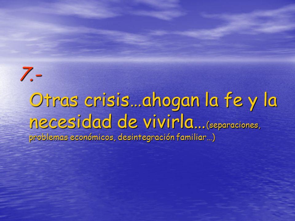7.- Otras crisis…ahogan la fe y la necesidad de vivirla… (separaciones, problemas económicos, desintegración familiar…)
