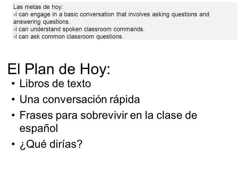 El Plan de Hoy: Libros de texto Una conversación rápida Frases para sobrevivir en la clase de español ¿Qué dirías? Las metas de hoy: -I can engage in
