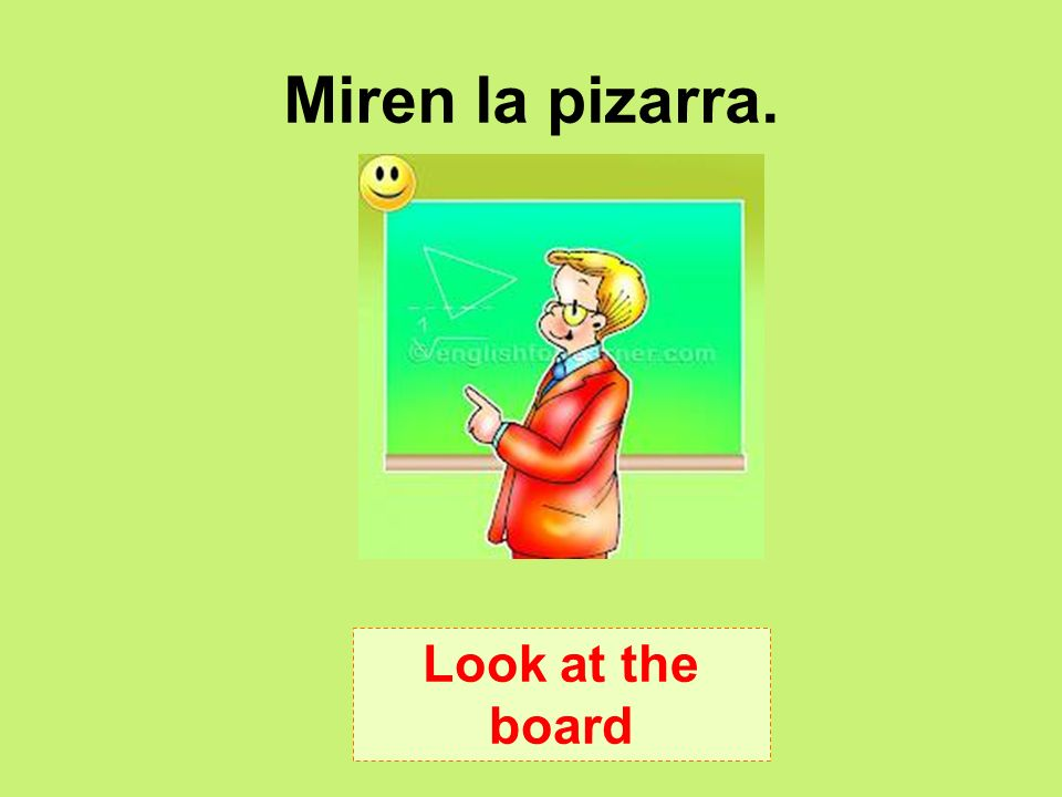 Miren la pizarra. Look at the board
