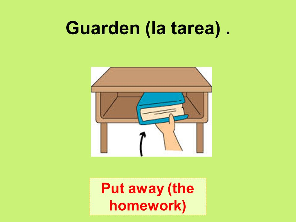 Guarden (la tarea). Put away (the homework)