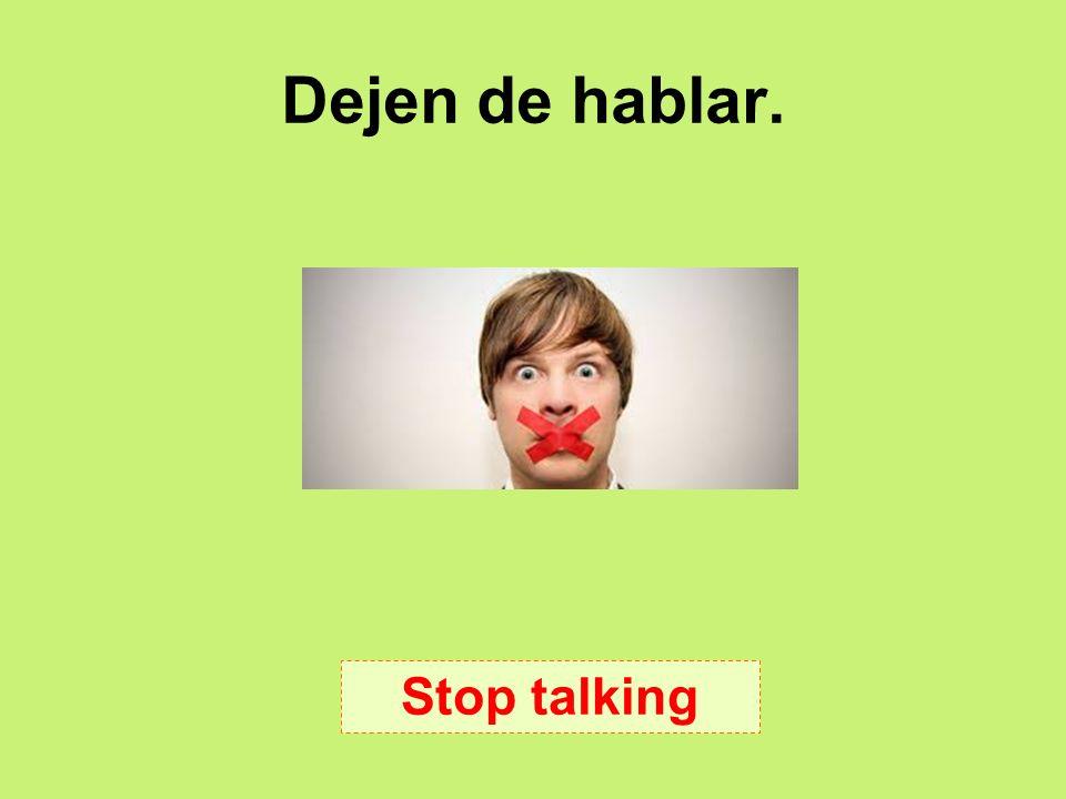 Dejen de hablar. Stop talking