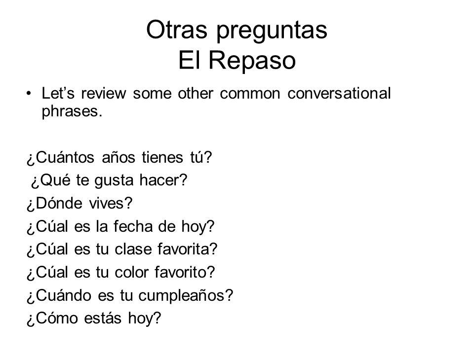Otras preguntas El Repaso Lets review some other common conversational phrases. ¿Cuántos años tienes tú? ¿Qué te gusta hacer? ¿Dónde vives? ¿Cúal es l