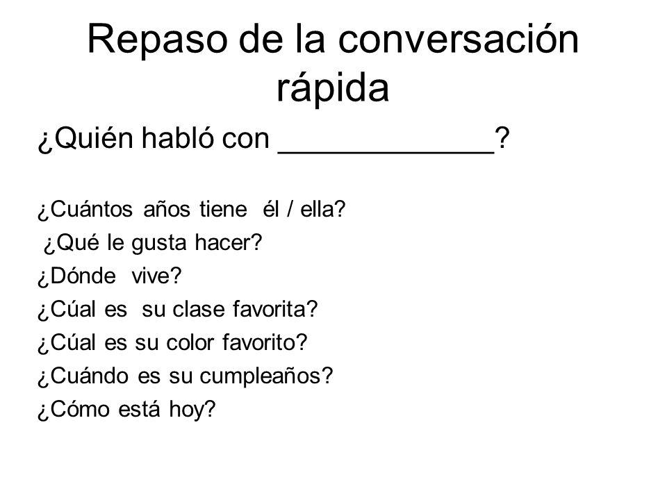 Repaso de la conversación rápida ¿Quién habló con _____________? ¿Cuántos años tiene él / ella? ¿Qué le gusta hacer? ¿Dónde vive? ¿Cúal es su clase fa