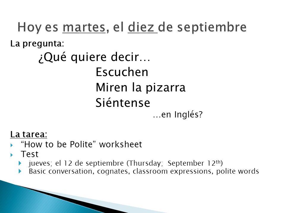 La pregunta: ¿Qué quiere decir… Escuchen Miren la pizarra Siéntense …en Inglés? La tarea: How to be Polite worksheet Test jueves; el 12 de septiembre
