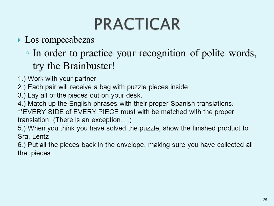 Los rompecabezas In order to practice your recognition of polite words, try the Brainbuster! 25 1.) Work with your partner 2.) Each pair will receive