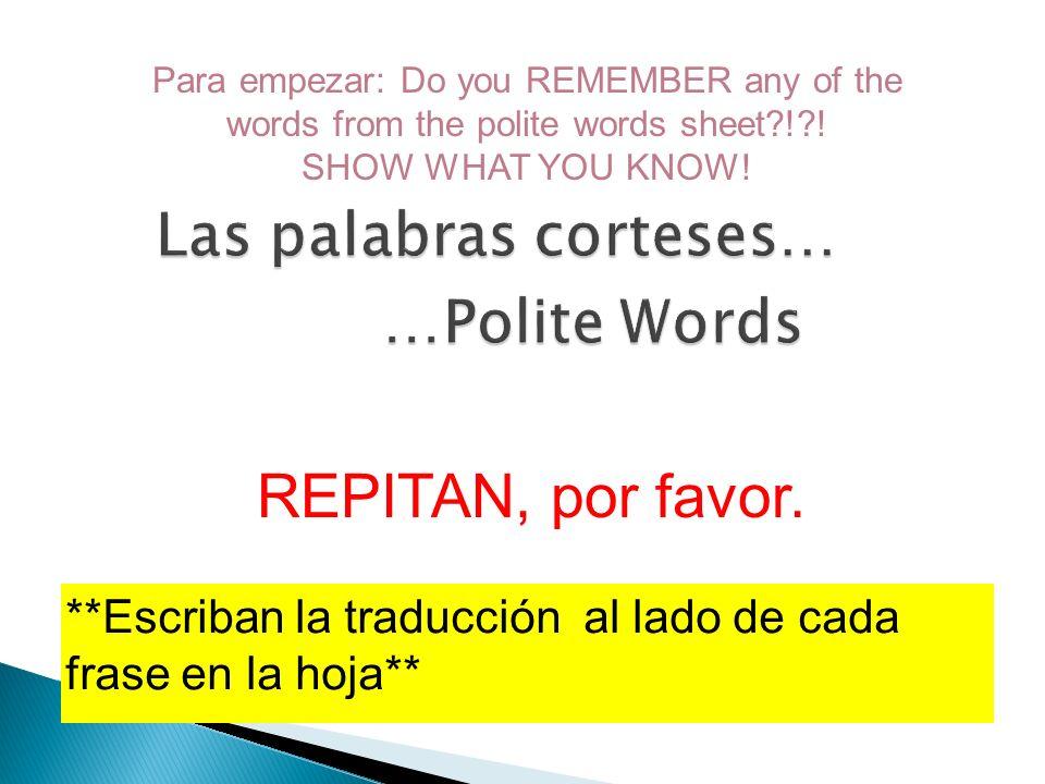 **Escriban la traducción al lado de cada frase en la hoja** REPITAN, por favor. Para empezar: Do you REMEMBER any of the words from the polite words s