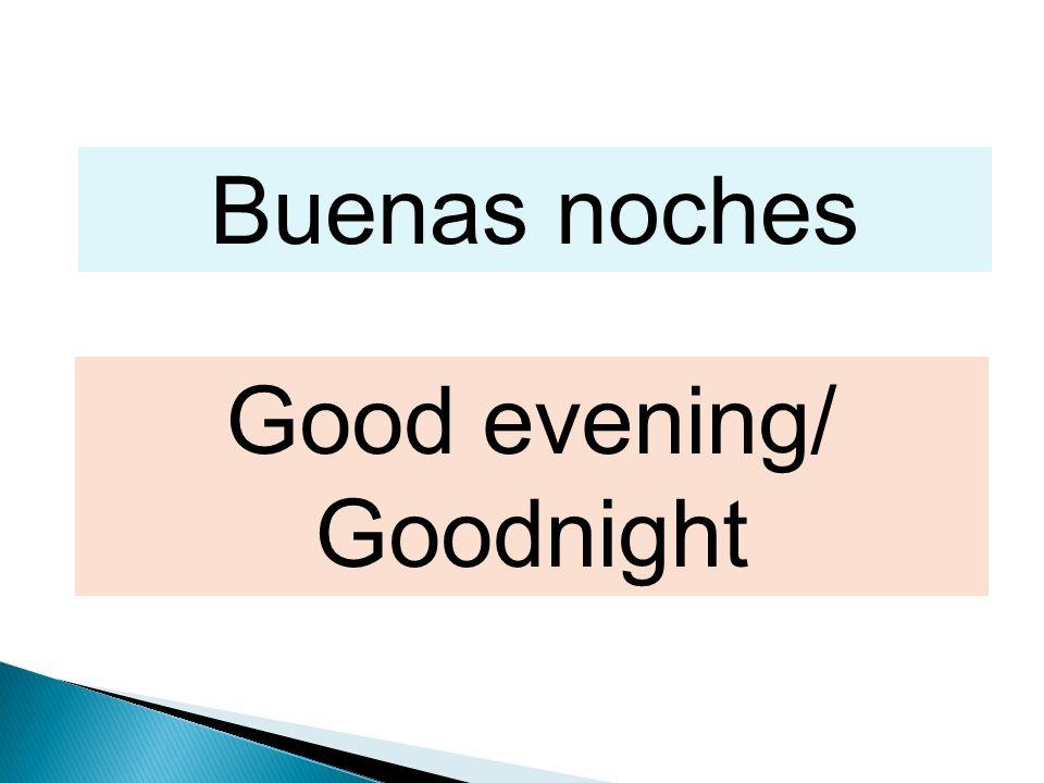 Buenas noches Good evening/ Goodnight