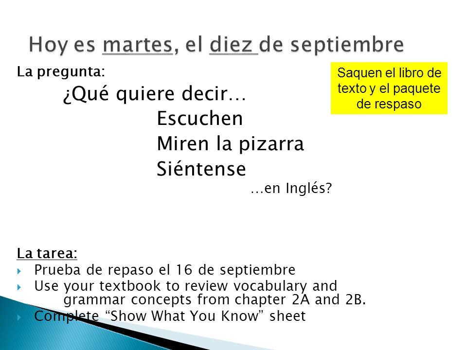La pregunta: ¿Qué quiere decir… Escuchen Miren la pizarra Siéntense …en Inglés? La tarea: Prueba de repaso el 16 de septiembre Use your textbook to re