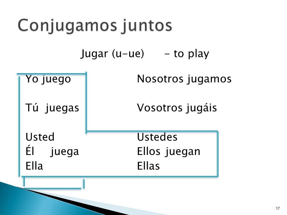 Jugar (u-ue)- to play 17 Yo juegoNosotros jugamos Tú juegasVosotros jugáis UstedUstedes ÉljuegaEllosjuegan EllaEllas