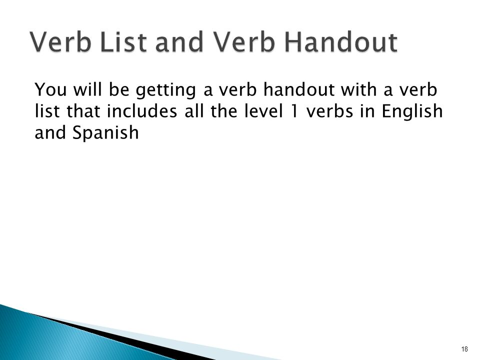 You will be getting a verb handout with a verb list that includes all the level 1 verbs in English and Spanish 18