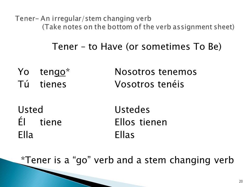 Tener – to Have (or sometimes To Be) Yotengo*Nosotros tenemos Tú tienesVosotros tenéis UstedUstedes ÉltieneEllostienen EllaEllas *Tener is a go verb and a stem changing verb 20