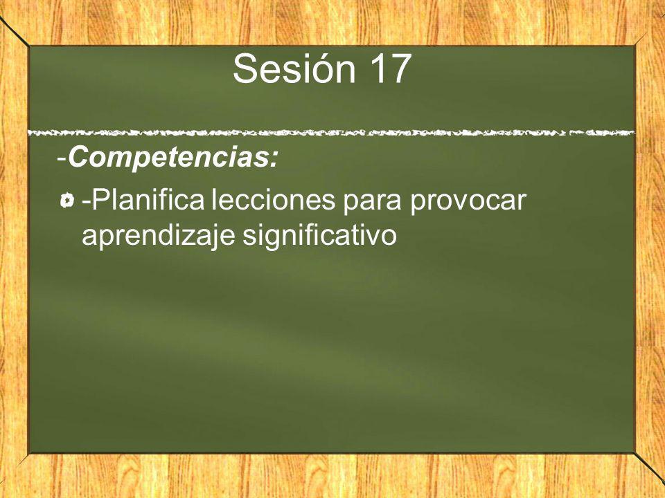 Sesión 17 -Competencias: -Planifica lecciones para provocar aprendizaje significativo