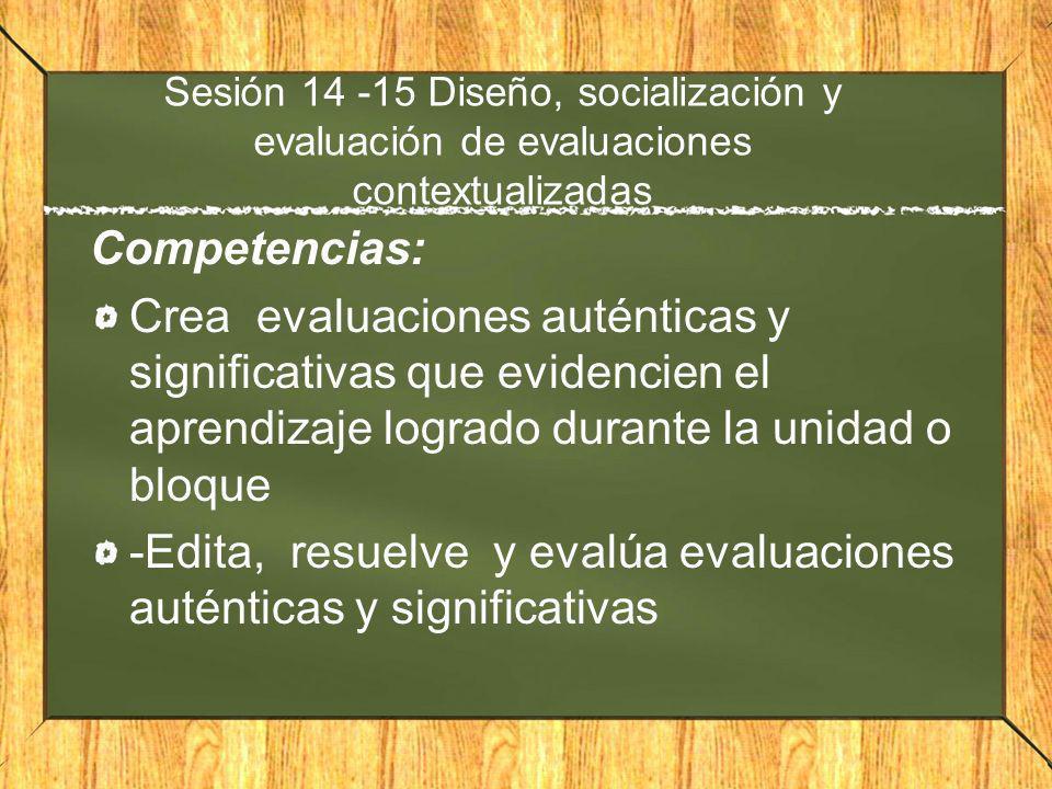 Sesión 14 -15 Diseño, socialización y evaluación de evaluaciones contextualizadas Competencias: Crea evaluaciones auténticas y significativas que evid