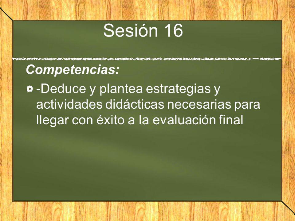 Sesión 16 Competencias: -Deduce y plantea estrategias y actividades didácticas necesarias para llegar con éxito a la evaluación final