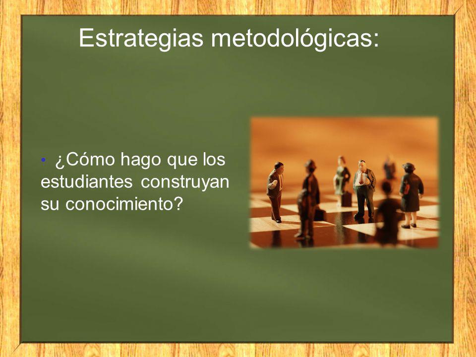 ¿Cómo hago que los estudiantes construyan su conocimiento? Estrategias metodológicas:
