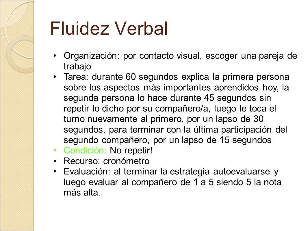 Fluidez Verbal Organización: por contacto visual, escoger una pareja de trabajo Tarea: durante 60 segundos explica la primera persona sobre los aspect