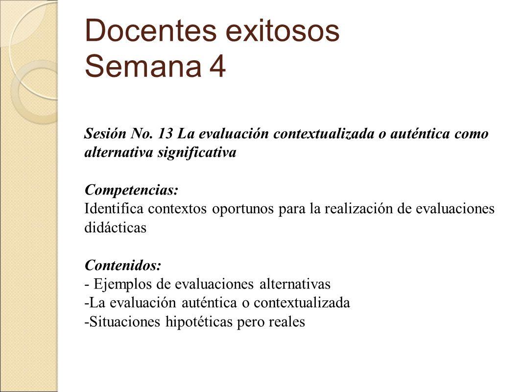 Docentes exitosos Semana 4 Sesión No. 13 La evaluación contextualizada o auténtica como alternativa significativa Competencias: Identifica contextos o