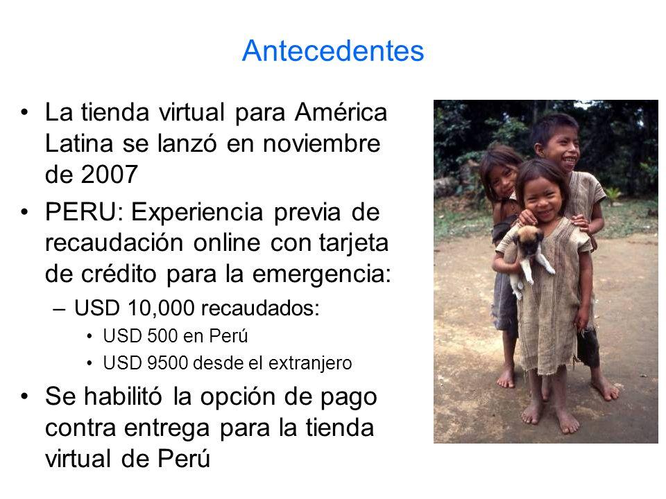 Antecedentes La tienda virtual para América Latina se lanzó en noviembre de 2007 PERU: Experiencia previa de recaudación online con tarjeta de crédito para la emergencia: –USD 10,000 recaudados: USD 500 en Perú USD 9500 desde el extranjero Se habilitó la opción de pago contra entrega para la tienda virtual de Perú