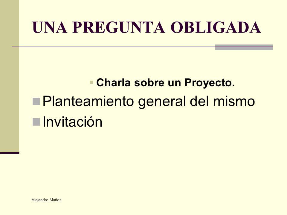 Alejandro Muñoz UNA PREGUNTA OBLIGADA Charla sobre un Proyecto. Planteamiento general del mismo Invitación