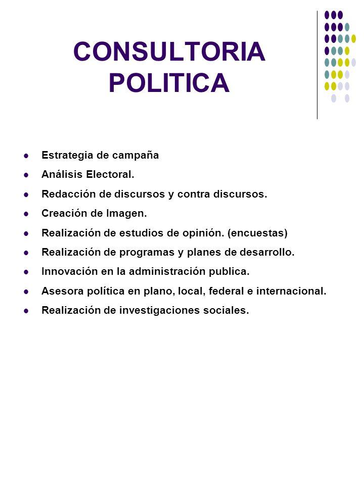 CONSULTORIA POLITICA Estrategia de campaña Análisis Electoral. Redacción de discursos y contra discursos. Creación de Imagen. Realización de estudios