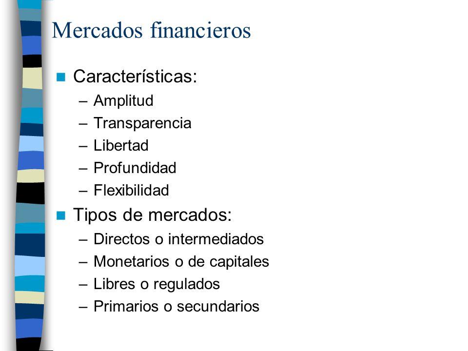 Mercados financieros Características: –Amplitud –Transparencia –Libertad –Profundidad –Flexibilidad Tipos de mercados: –Directos o intermediados –Monetarios o de capitales –Libres o regulados –Primarios o secundarios