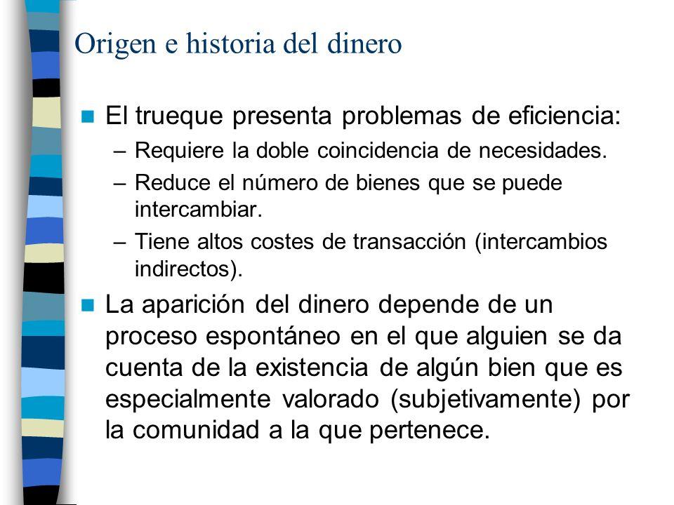 Origen e historia del dinero El trueque presenta problemas de eficiencia: –Requiere la doble coincidencia de necesidades.
