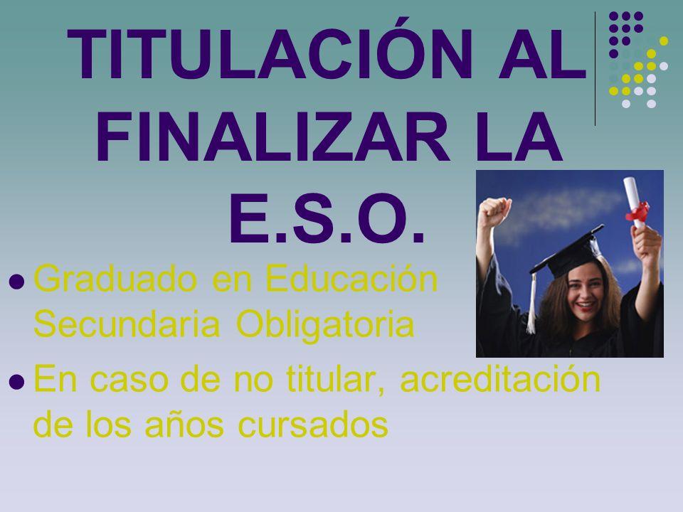 TITULACIÓN AL FINALIZAR LA E.S.O. Graduado en Educación Secundaria Obligatoria En caso de no titular, acreditación de los años cursados