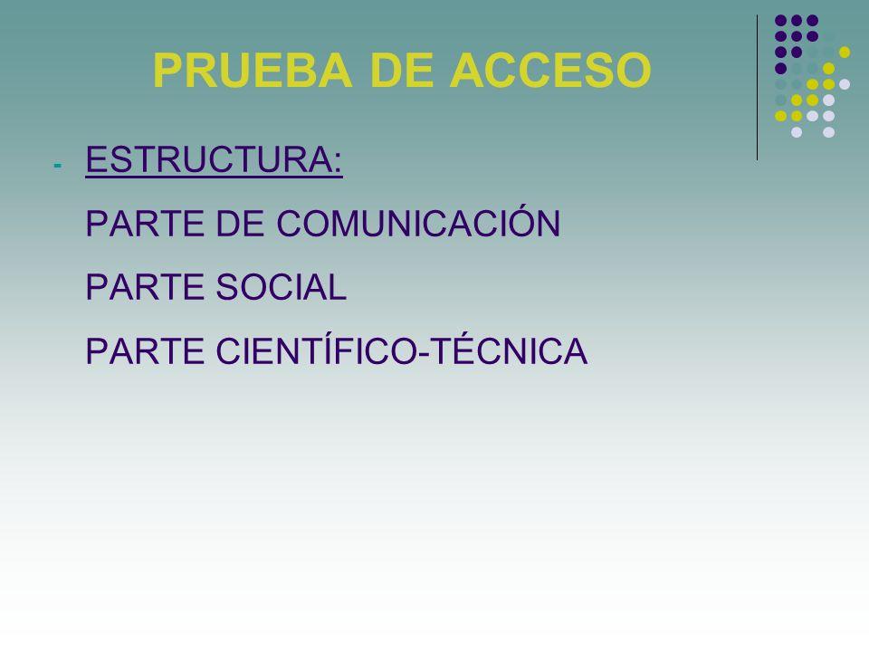 PRUEBA DE ACCESO - ESTRUCTURA: PARTE DE COMUNICACIÓN PARTE SOCIAL PARTE CIENTÍFICO-TÉCNICA